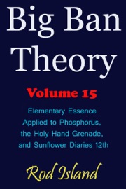 BIG BAN THEORY: ELEMENTARY ESSENCE APPLIED TO PHOSPHORUS, THE HOLY HAND GRENADE, AND SUNFLOWER DIARIES 12TH, VOLUME 15