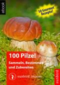 100 Pilze! Sammeln, Bestimmen und Zubereiten