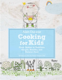 ALAIN DUCASSE COOKING FOR KIDS: FROM BABIES TO TODDLERS: SIMPLE, HEALTHY AND NATURAL FOOD