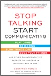 Stop Talking Start Communicating Counterintuitive Secrets To Success In Business And In Life With A Foreword By Martha Mendoza
