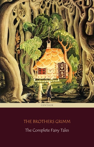 The Brothers Grimm - The Complete Fairy Tales [200 Fairy Tales and 10 Children's Legends]