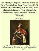 The History of England: From the Britons of Early Times to King John, From Henry III. To Richard III., From Henry VII. To Mary, From Elizabeth to James I., From Charles I. To Cromwell and From Charles II. To James II. (Complete)