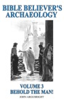 Bible Believers Archaeology -  Volume 3 Behold The Man