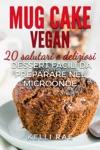 Mug Cake Vegan  20 Salutari E Deliziosi Dessert Facili Da Preparare Nel Microonde
