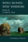 When Women Were Warriors Book III A Heros Tale