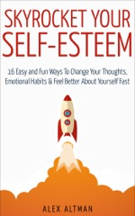 Skyrocket Your Self-Esteem: 16 Easy and Fun Ways to Change Your Thoughts, Emotional Habits and Feel Better About Yourself Fast