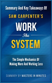 WORK THE SYSTEM: THE SIMPLE MECHANICS OF MAKING MORE AND WORKING LESS  SUMMARY & KEY TAKEAWAYS
