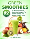 Green Smoothies 50 Delicious Green Smoothie Recipes For Instant Energy And Natural Weight Loss