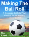 Making The Ball Roll A Complete Guide To Youth Football For The Aspiring Soccer Coach