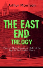 THE EAST END TRILOGY: Tales Of Mean Streets, A Child Of The Jago & To London Town