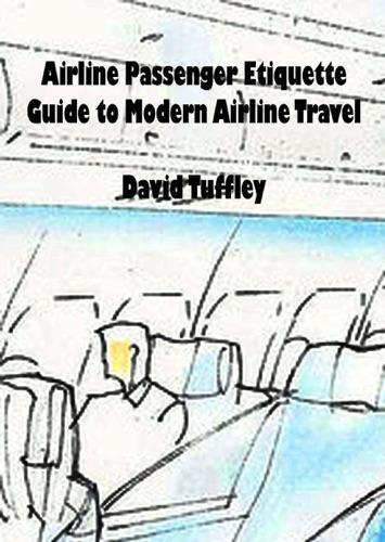 Airline Passenger Etiquette: Guide to Modern Airline Travel - David Tuffley - David Tuffley