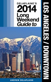 LOS ANGELES / DOWNTOWN: THE DELAPLAINE 2014 LONG WEEKEND GUIDE