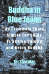 Buddha In Blue Jeans An Extremely Short Zen Guide To Sitting Quietly And Being Buddha