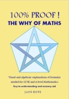 100 Proof The Why Of Maths  Visual And Algebraic Explanations Of Formulas Needed For GCSE And A Level Mathematics