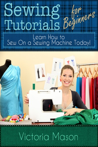 Victoria Mason - Sewing Tutorials for Beginners: Learn How to Sew On a Sewing Machine Today!