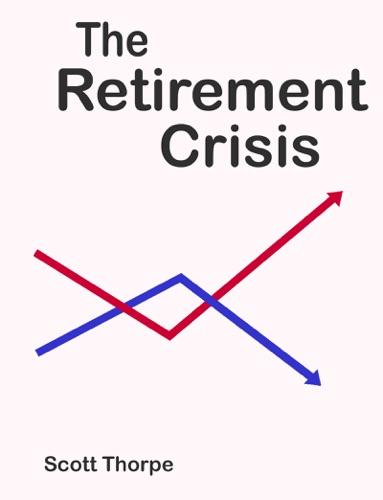 The Retirement Crisis - Scott Thorpe - Scott Thorpe