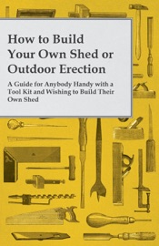 Download and Read Online How to Build Your Own Shed or Outdoor Erection - A Guide for Anybody Handy with a Tool Kit and Wishing to Build Their Own Shed