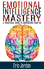 Emotional Intelligence Mastery: A Practical Guide to Improving Your EQ - Eric Jordan