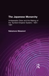 The Japanese Monarchy 1931-91 Ambassador Grew And The Making Of The Symbol Emperor System