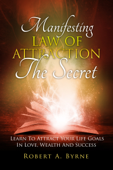 The Secret: Manifesting the Law of Attraction – Learn to Attract Your Life Goals in Love, Wealth and Success