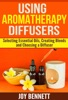 Using Aromatherapy Diffusers: Selecting Essential Oils, Creating Blends, And Choosing A Diffuser
