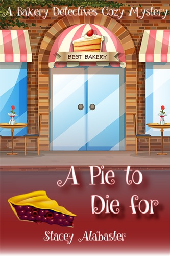 A Pie to Die For: A Bakery Detectives Cozy Mystery - Stacey Alabaster - Stacey Alabaster