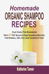 Homemade Organic Shampoo Recipes: Easy Guide For Beginners With 37 DIY Sulfate Free Shampoo Recipes For Normal, Dry, Oily And Dandruff Hair