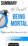 Atul Gawandes Being Mortal Medicine And What Matters In The End  Summary