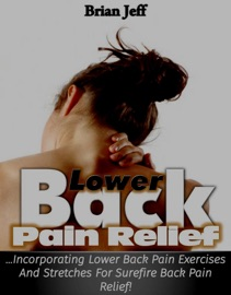 Download of Lower Back Pain Relief: Incorporating Lower Back Pain Exercises and Stretches for Back Pain Relief! PDF eBook