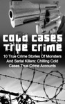 Cold Cases True Crime 10 True Crime Stories Of Monsters And Serial Killers Chilling Cold Cases True Crime Accounts