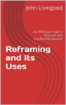 Reframing And Its Uses An Effective Tool In Dispute And Conflict Resolution