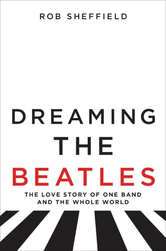 Rob Sheffield - Dreaming the Beatles