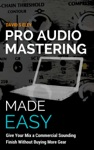 Pro Audio Mastering Made Easy Give Your Mix A Commercial Sounding Finish Without Buying More Gear