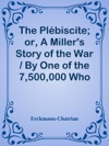The Plbiscite Or A Millers Story Of The War  By One Of The 7500000 Who Voted Yes
