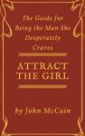 Attract the Girl: The Guide for Being the Man She Desperately Craves