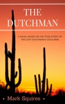 The Dutchman A Novel Based On The True Story Of The Lost Dutchmans Gold Mine
