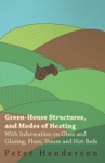 Green-House Structures And Modes Of Heating - With Information On Glass And Glazing Flues Steam And Hot-Beds