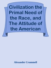Download and Read Online Civilization the Primal Need of the Race, and The Attitude of the American Mind Toward the Negro Intellect / The American Negro Academy. Occasional Paper No. 3