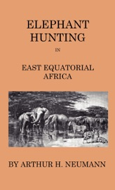 ELEPHANT-HUNTING IN EAST EQUATORIAL AFRICA - BEING AN ACCOUNT OF THREE YEARS IVORY-HUNTING UNDER MOUNT KENIA AND AMOUNG THE NDOROBO SAVAGES OF THE LOROGO MOUNTAINS, INCLUDING A TRIP TO THE NORTH END OF LAKE RUDOLPH