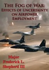 The Fog Of War Effects Of Uncertainty On Airpower Employment
