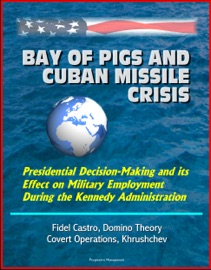BAY OF PIGS AND CUBAN MISSILE CRISIS: PRESIDENTIAL DECISION-MAKING AND ITS EFFECT ON MILITARY EMPLOYMENT DURING THE KENNEDY ADMINISTRATION - FIDEL CASTRO, DOMINO THEORY, COVERT OPERATIONS, KHRUSHCHEV