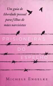 Prisioneiras do Espelho: Um guia de liberdade pessoal para filhas de mães narcisistas Book Cover