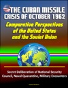The Cuban Missile Crisis Of October 1962 Comparative Perspectives Of The United States And The Soviet Union - Secret Deliberation Of National Security Council Naval Quarantine Military Encounters
