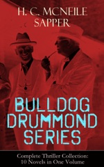 BULLDOG DRUMMOND SERIES - Complete Thriller Collection: 10 Novels in One Volume