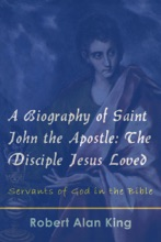 A Biography Of Saint John The Apostle: The Disciple Jesus Loved (Servants Of God In The Bible)