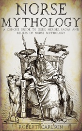 Norse Mythology: A Concise Guide to Gods, Heroes, Sagas and Beliefs of Norse Mythology - Robert Carlson Book