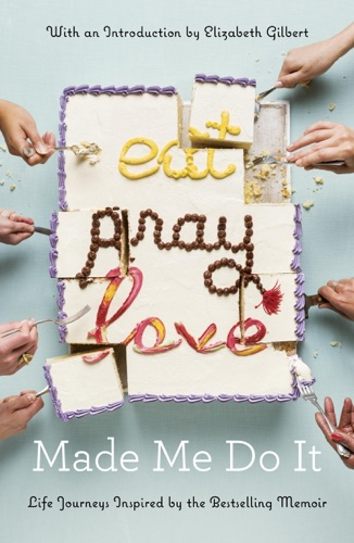 Various Authors & Elizabeth Gilbert - Eat Pray Love Made Me Do It