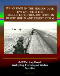 With The I Marine Expeditionary Force In Desert Shield And Desert Storm U S Marines In The Persian Gulf 1990 1991 Gulf War Iraq Kuwait Warfighting Psychological Warfare Deception