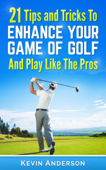 Golf: 21 Tips and Tricks To Enhance Your Game of Golf And Play Like The Pros