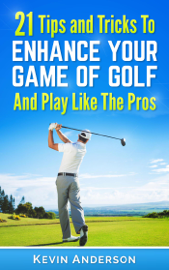 Golf: 21 Tips and Tricks To Enhance Your Game of Golf And Play Like The Pros book